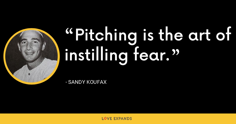 Pitching is the art of instilling fear. - Sandy Koufax