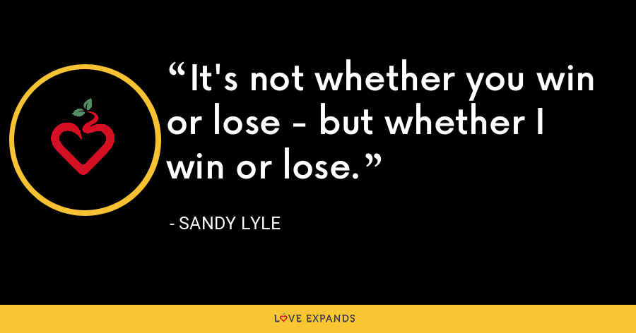 It's not whether you win or lose - but whether I win or lose. - Sandy Lyle