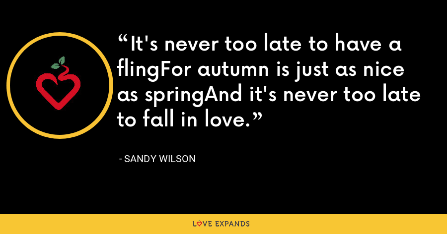 It's never too late to have a flingFor autumn is just as nice as springAnd it's never too late to fall in love. - Sandy Wilson