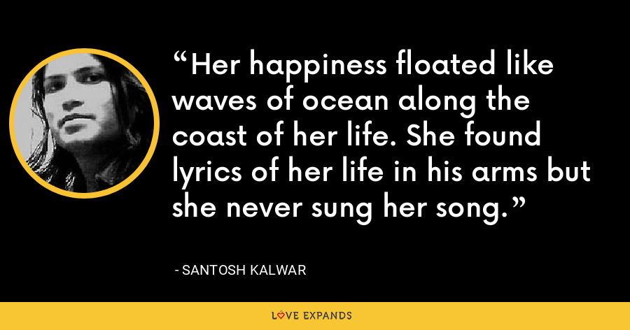 Her happiness floated like waves of ocean along the coast of her life. She found lyrics of her life in his arms but she never sung her song. - Santosh Kalwar