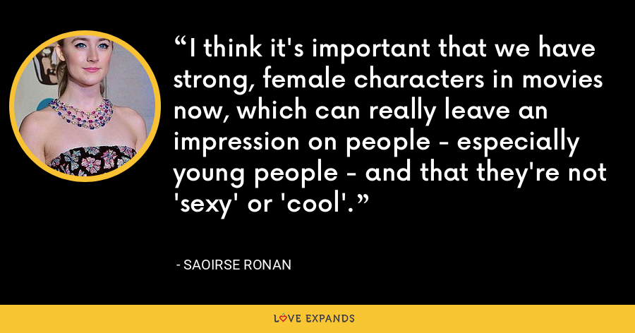 I think it's important that we have strong, female characters in movies now, which can really leave an impression on people - especially young people - and that they're not 'sexy' or 'cool'. - Saoirse Ronan