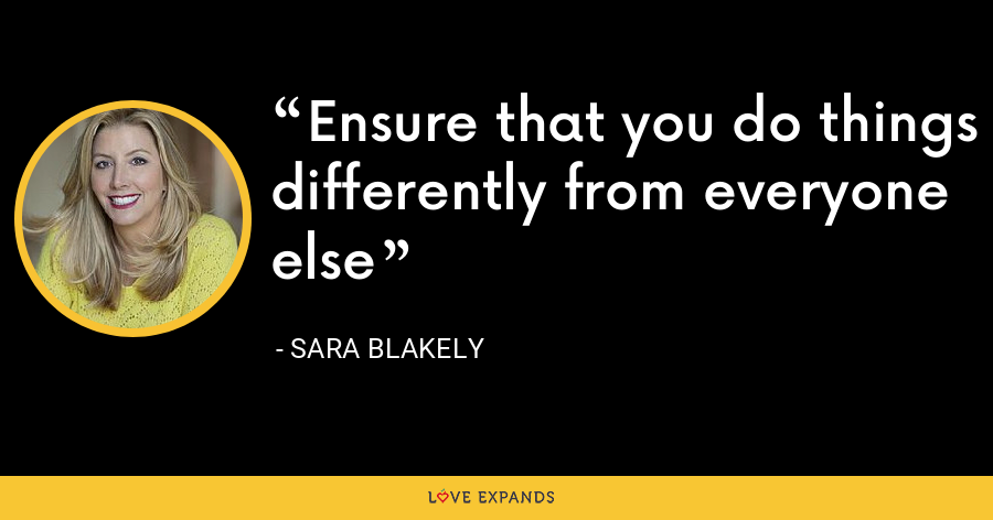 Ensure that you do things differently from everyone else - Sara Blakely