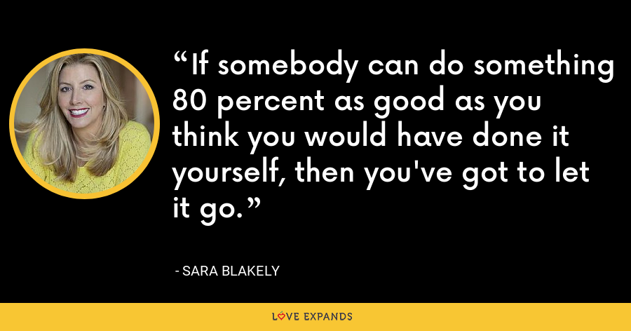 If somebody can do something 80 percent as good as you think you would have done it yourself, then you've got to let it go. - Sara Blakely