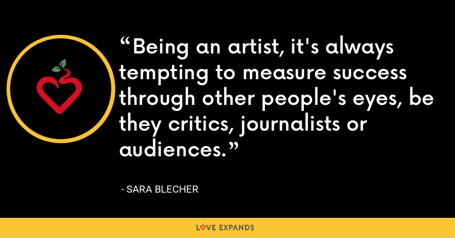 Being an artist, it's always tempting to measure success through other people's eyes, be they critics, journalists or audiences. - Sara Blecher