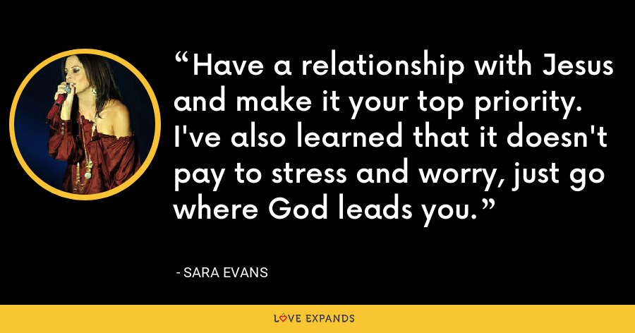 Have a relationship with Jesus and make it your top priority. I've also learned that it doesn't pay to stress and worry, just go where God leads you. - Sara Evans