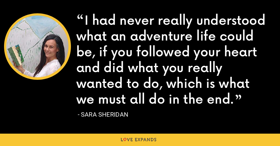 I had never really understood what an adventure life could be, if you followed your heart and did what you really wanted to do, which is what we must all do in the end. - Sara Sheridan