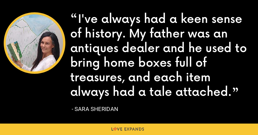 I've always had a keen sense of history. My father was an antiques dealer and he used to bring home boxes full of treasures, and each item always had a tale attached. - Sara Sheridan