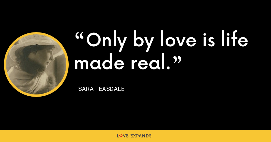 Only by love is life made real. - Sara Teasdale