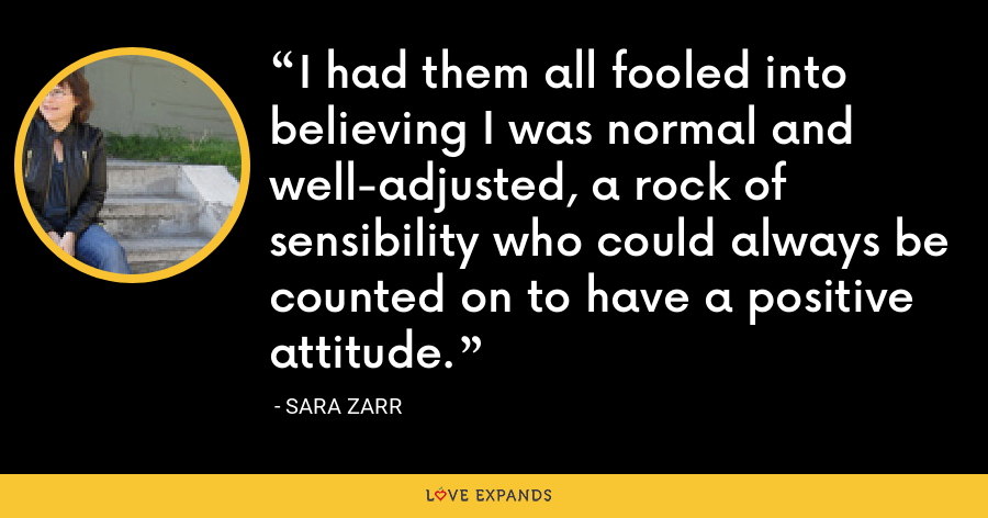 I had them all fooled into believing I was normal and well-adjusted, a rock of sensibility who could always be counted on to have a positive attitude. - Sara Zarr