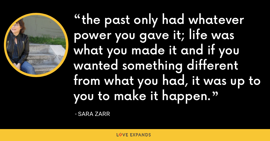 the past only had whatever power you gave it; life was what you made it and if you wanted something different from what you had, it was up to you to make it happen. - Sara Zarr