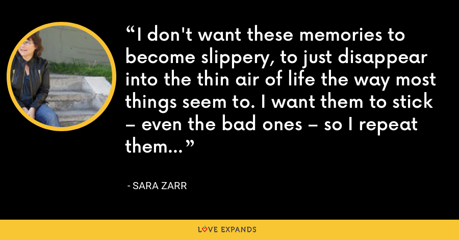 I don't want these memories to become slippery, to just disappear into the thin air of life the way most things seem to. I want them to stick – even the bad ones – so I repeat them often. - Sara Zarr