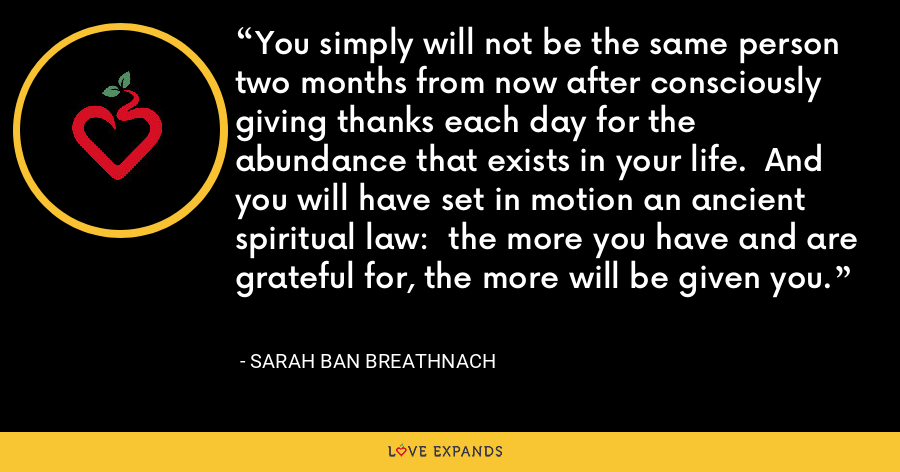 You simply will not be the same person two months from now after consciously giving thanks each day for the abundance that exists in your life.  And you will have set in motion an ancient spiritual law:  the more you have and are grateful for, the more will be given you. - Sarah Ban Breathnach