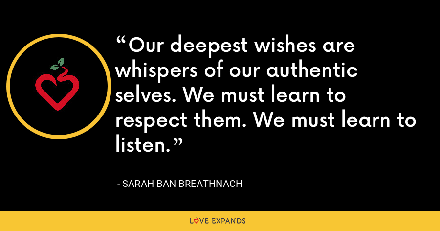 Our deepest wishes are whispers of our authentic selves. We must learn to respect them. We must learn to listen. - Sarah Ban Breathnach