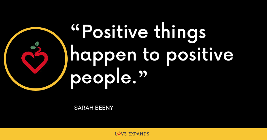 Positive things happen to positive people. - Sarah Beeny