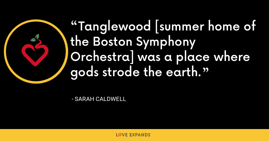 Tanglewood [summer home of the Boston Symphony Orchestra] was a place where gods strode the earth. - Sarah Caldwell