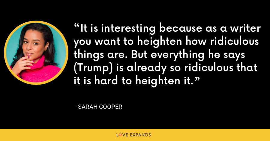 It is interesting because as a writer you want to heighten how ridiculous things are. But everything he says (Trump) is already so ridiculous that it is hard to heighten it. - Sarah Cooper
