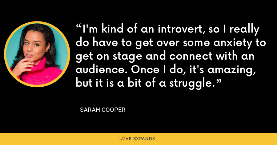 I'm kind of an introvert, so I really do have to get over some anxiety to get on stage and connect with an audience. Once I do, it's amazing, but it is a bit of a struggle. - Sarah Cooper