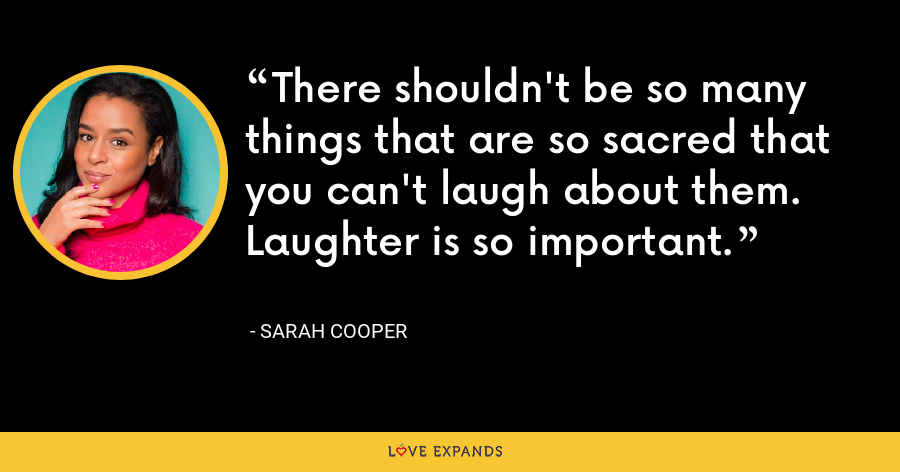 There shouldn't be so many things that are so sacred that you can't laugh about them. Laughter is so important.  - Sarah Cooper