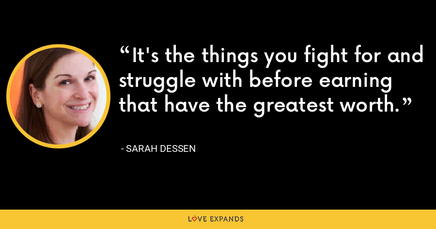 It's the things you fight for and struggle with before earning that have the greatest worth. - Sarah Dessen
