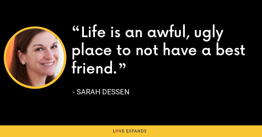 Life is an awful, ugly place to not have a best friend. - Sarah Dessen
