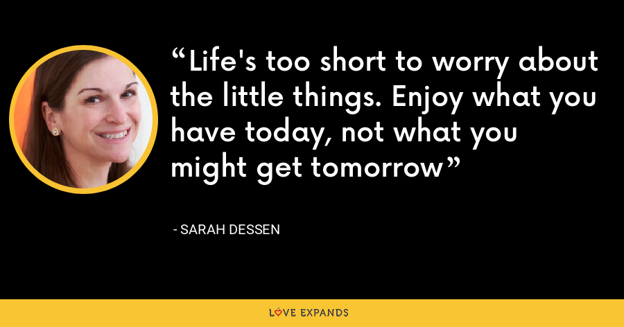 Life's too short to worry about the little things. Enjoy what you have today, not what you might get tomorrow - Sarah Dessen