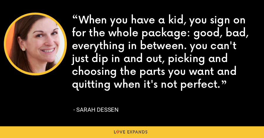 When you have a kid, you sign on for the whole package: good, bad, everything in between. you can't just dip in and out, picking and choosing the parts you want and quitting when it's not perfect. - Sarah Dessen