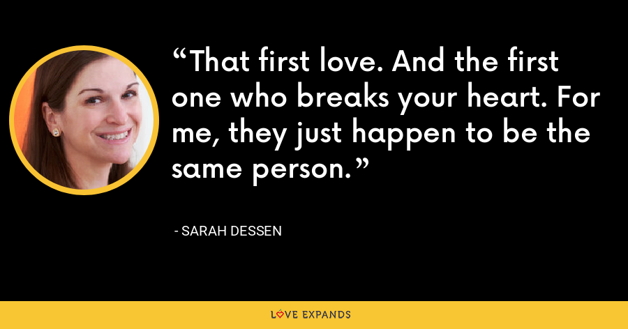 That first love. And the first one who breaks your heart. For me, they just happen to be the same person. - Sarah Dessen