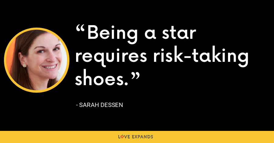 Being a star requires risk-taking shoes. - Sarah Dessen