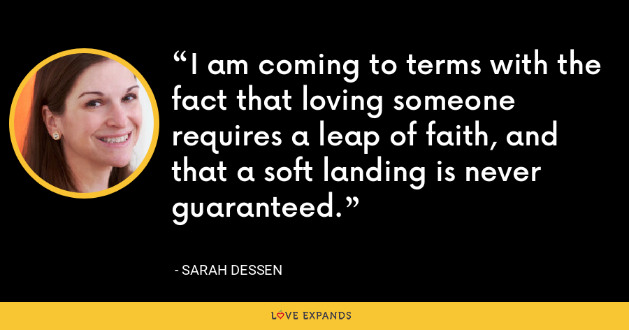 I am coming to terms with the fact that loving someone requires a leap of faith, and that a soft landing is never guaranteed. - Sarah Dessen