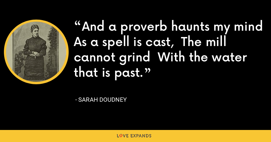 And a proverb haunts my mind  As a spell is cast,  The mill cannot grind  With the water that is past. - Sarah Doudney