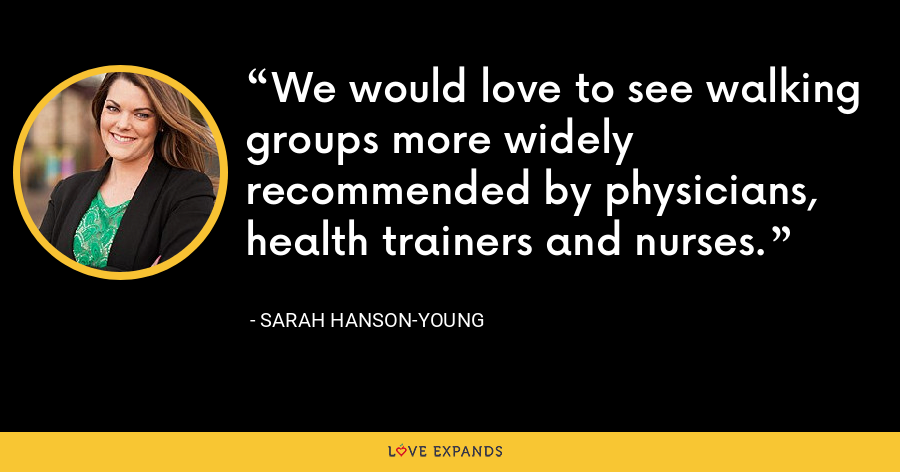 We would love to see walking groups more widely recommended by physicians, health trainers and nurses. - Sarah Hanson-Young