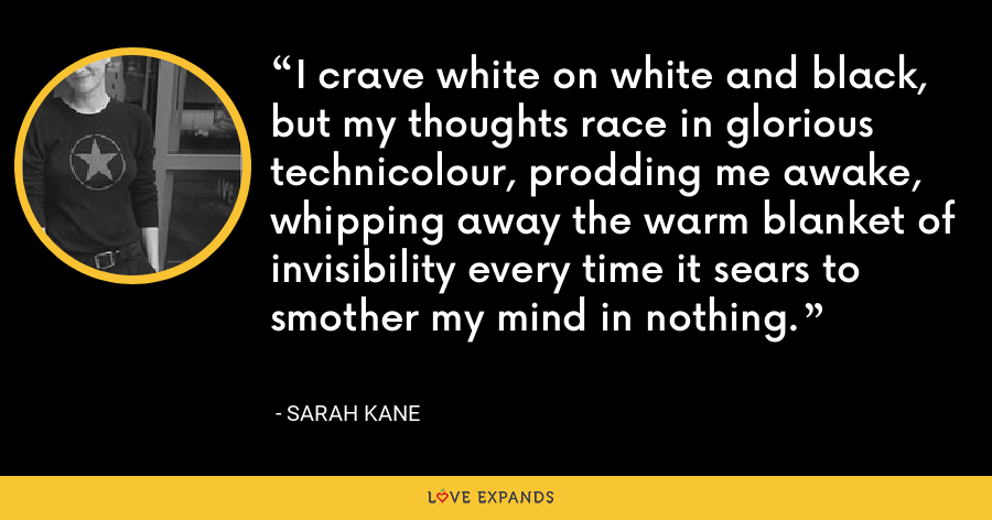 I crave white on white and black, but my thoughts race in glorious technicolour, prodding me awake, whipping away the warm blanket of invisibility every time it sears to smother my mind in nothing. - Sarah Kane