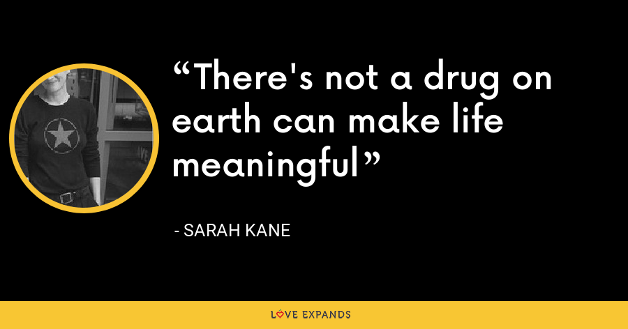 There's not a drug on earth can make life meaningful - Sarah Kane