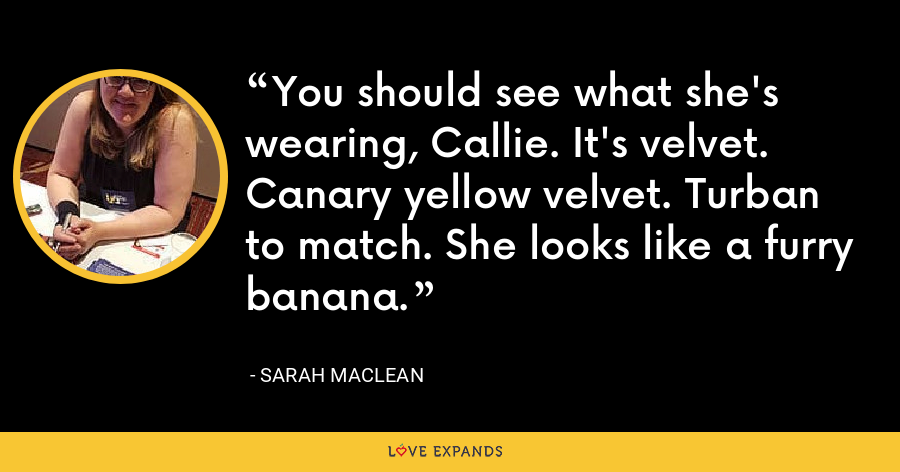 You should see what she's wearing, Callie. It's velvet. Canary yellow velvet. Turban to match. She looks like a furry banana. - Sarah MacLean