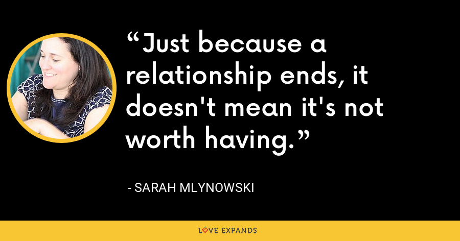 Just because a relationship ends, it doesn't mean it's not worth having. - Sarah Mlynowski