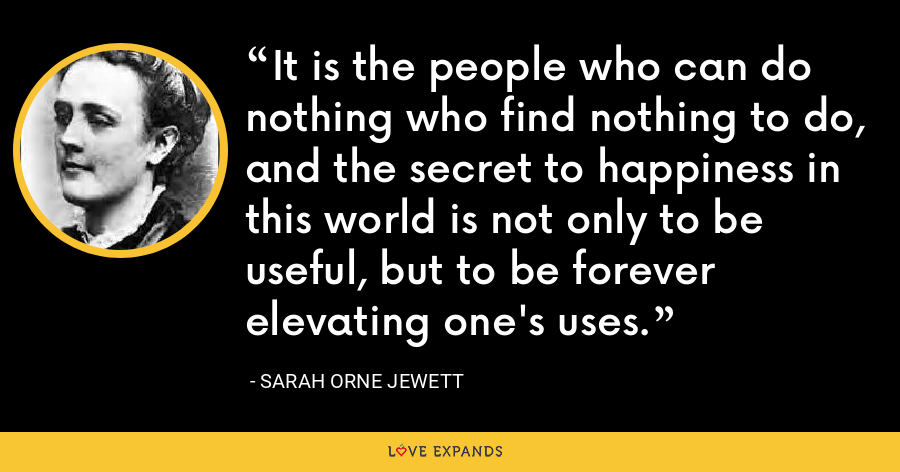 It is the people who can do nothing who find nothing to do, and the secret to happiness in this world is not only to be useful, but to be forever elevating one's uses. - Sarah Orne Jewett
