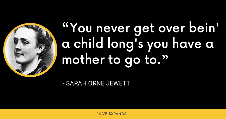 You never get over bein' a child long's you have a mother to go to. - Sarah Orne Jewett