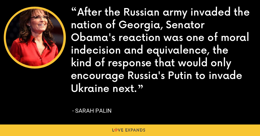 After the Russian army invaded the nation of Georgia, Senator Obama's reaction was one of moral indecision and equivalence, the kind of response that would only encourage Russia's Putin to invade Ukraine next. - Sarah Palin