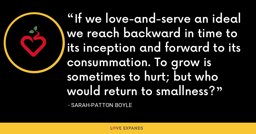 If we love-and-serve an ideal we reach backward in time to its inception and forward to its consummation. To grow is sometimes to hurt; but who would return to smallness? - Sarah-Patton Boyle