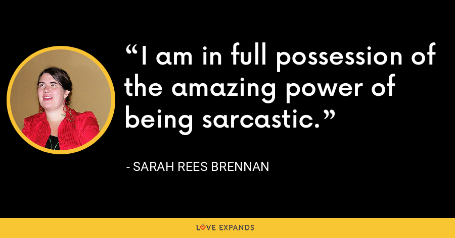 I am in full possession of the amazing power of being sarcastic. - Sarah Rees Brennan