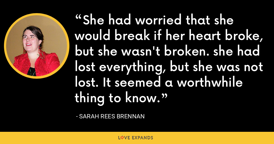 She had worried that she would break if her heart broke, but she wasn't broken. she had lost everything, but she was not lost. It seemed a worthwhile thing to know. - Sarah Rees Brennan