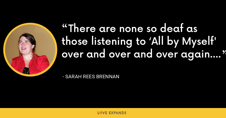 There are none so deaf as those listening to 'All by Myself' over and over and over again. - Sarah Rees Brennan