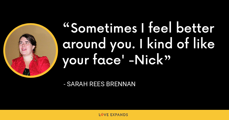 Sometimes I feel better around you. I kind of like your face' -Nick - Sarah Rees Brennan