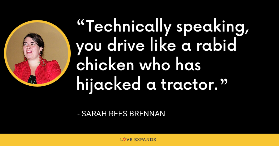 Technically speaking, you drive like a rabid chicken who has hijacked a tractor. - Sarah Rees Brennan