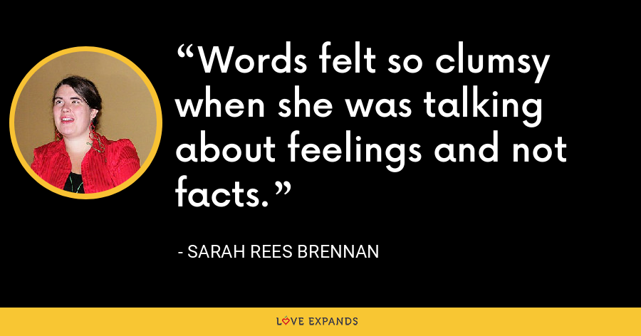 Words felt so clumsy when she was talking about feelings and not facts. - Sarah Rees Brennan