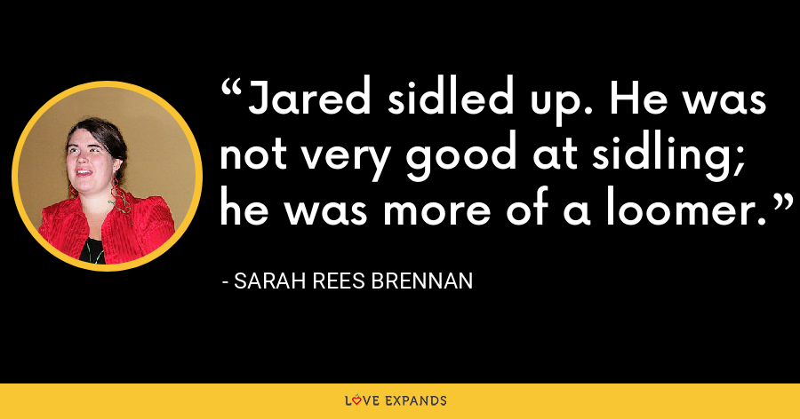 Jared sidled up. He was not very good at sidling; he was more of a loomer. - Sarah Rees Brennan