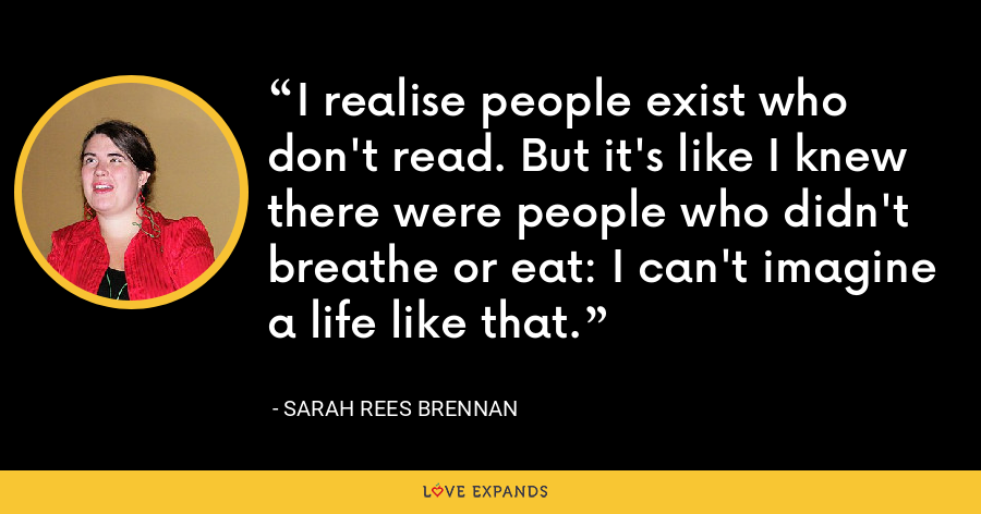 I realise people exist who don't read. But it's like I knew there were people who didn't breathe or eat: I can't imagine a life like that. - Sarah Rees Brennan