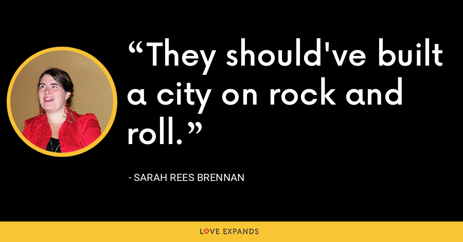 They should've built a city on rock and roll. - Sarah Rees Brennan