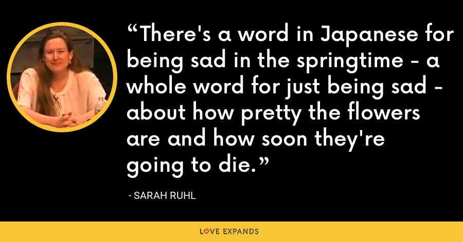 There's a word in Japanese for being sad in the springtime - a whole word for just being sad - about how pretty the flowers are and how soon they're going to die. - Sarah Ruhl