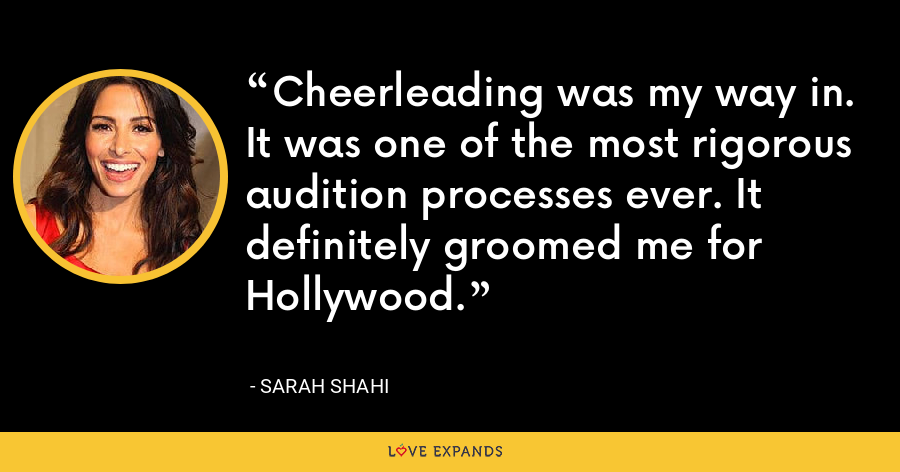 Cheerleading was my way in. It was one of the most rigorous audition processes ever. It definitely groomed me for Hollywood. - Sarah Shahi
